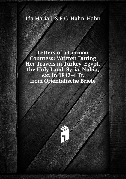 Ida Maria L.S.F.G. Hahn-Hahn Letters of a German Countess: Written During Her Travels in Turkey, Egypt, the Holy Land, Syria, Nubia, .c. in 1843-4 Tr. from Orientalische Briefe.