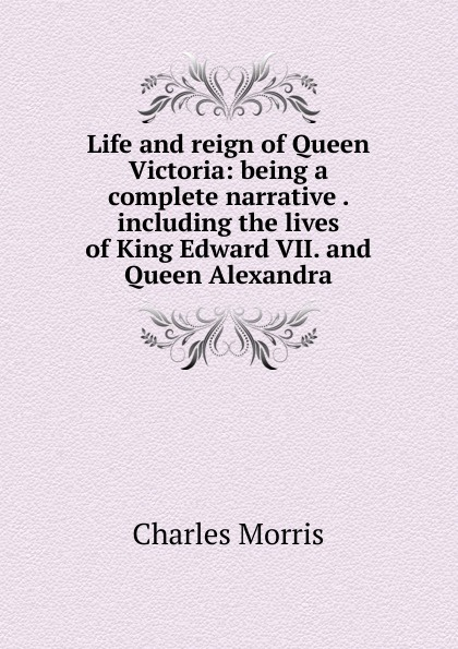 Morris Charles Life and reign of Queen Victoria: being a complete narrative . including the lives of King Edward VII. and Queen Alexandra alexandra okatova the queen of the night