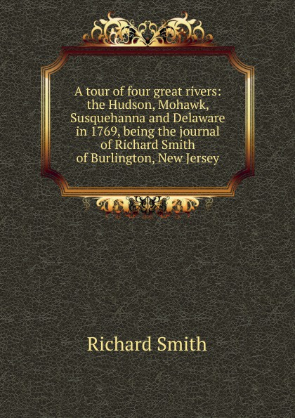 Фото - Richard Smith A tour of four great rivers: the Hudson, Mohawk, Susquehanna and Delaware in 1769, being the journal of Richard Smith of Burlington, New Jersey richard stead adventures on the great rivers