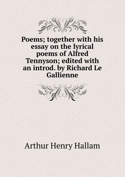 Arthur Henry Hallam Poems; together with his essay on the lyrical poems of Alfred Tennyson; edited an introd. by Richard Le Gallienne
