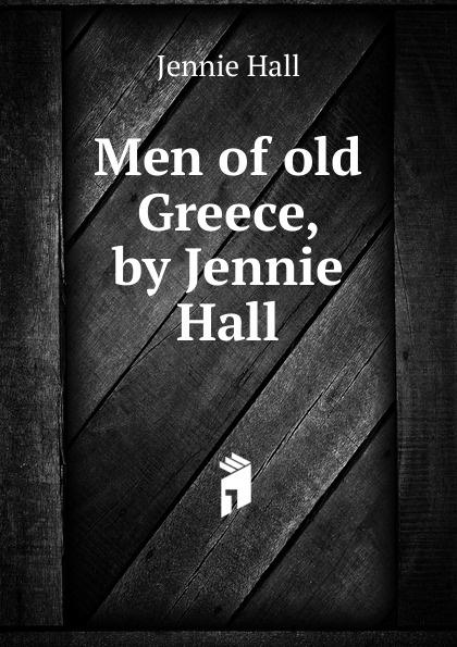 Jennie Hall Men of old Greece, by Jennie Hall цена и фото