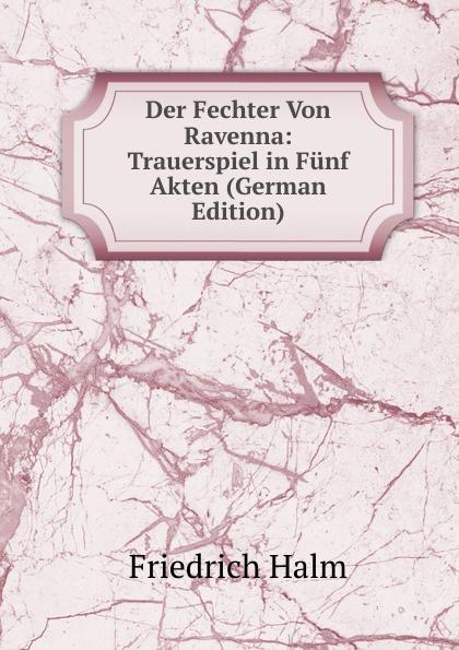 F. Halm Der Fechter Von Ravenna: Trauerspiel in Funf Akten (German Edition) f halm der adept trauerspiel in funf aufzugen german edition