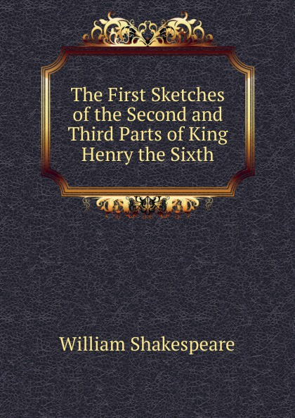Уильям Шекспир The First Sketches of the Second and Third Parts of King Henry the Sixth уильям шекспир the first sketches of the second and third parts of king henry the sixth