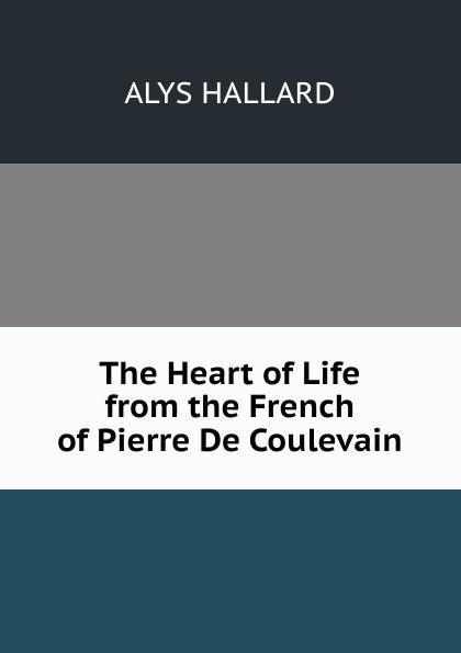 Alys Hallard The Heart of Life from the French of Pierre De Coulevain hélène favre de coulevain on the branch from the french of pierre de coulevain pseud