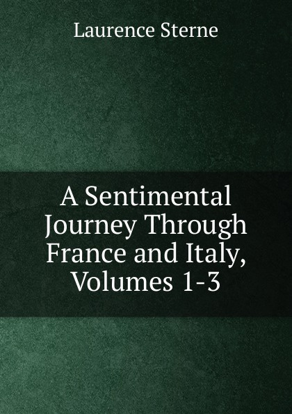 Sterne Laurence A Sentimental Journey Through France and Italy, Volumes 1-3 laurence sterne a sentimental journey through france and italy