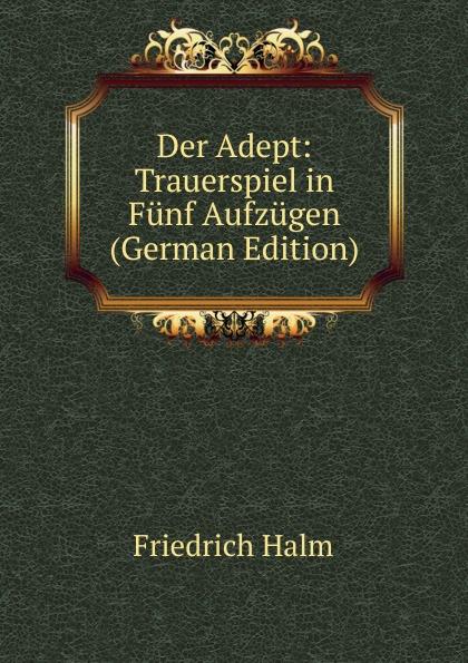 F. Halm Der Adept: Trauerspiel in Funf Aufzugen (German Edition) f halm der adept trauerspiel in funf aufzugen german edition