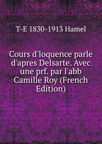 T-E 1830-1913 Hamel Cours d.loquence parle d.apres Delsarte. Avec une prf. par l.abb Camille Roy (French Edition) t e 1830 1913 hamel cours d loquence parle d apres delsarte avec une prf par l abb camille roy french edition