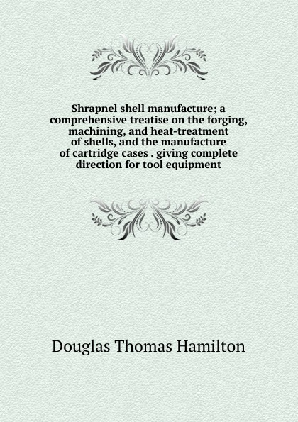 лучшая цена Douglas Thomas Hamilton Shrapnel shell manufacture; a comprehensive treatise on the forging, machining, and heat-treatment of shells, and the manufacture of cartridge cases . giving complete direction for tool equipment