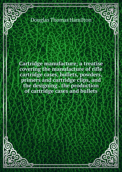 лучшая цена Douglas Thomas Hamilton Cartridge manufacture; a treatise covering the manufacture of rifle cartridge cases, bullets, powders, primers and cartridge clips, and the designing . the production of cartridge cases and bullets
