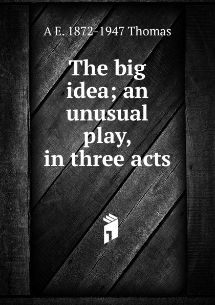 A E. 1872-1947 Thomas The big idea; an unusual play, in three acts e a bennett milestones a play in three acts