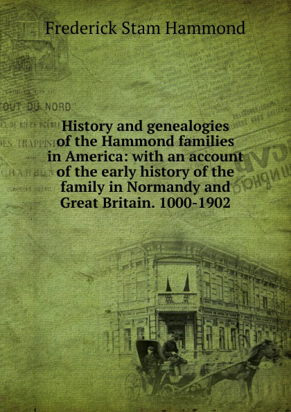 Frederick Stam Hammond History and genealogies of the Hammond families in America: with an account of the early history of the family in Normandy and Great Britain. 1000-1902