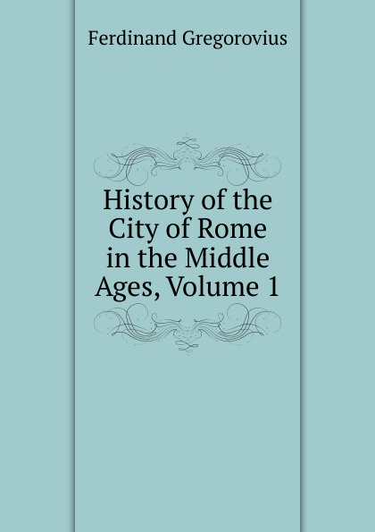 Ferdinando Gregorovius History of the City of Rome in the Middle Ages, Volume 1 ferdinando gregorovius history of the city of rome in the middle ages volume 6 page 2