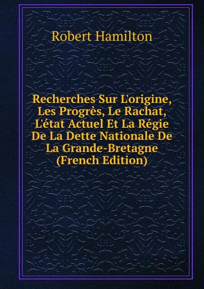 лучшая цена Robert Hamilton Recherches Sur L.origine, Les Progres, Le Rachat, L.etat Actuel Et La Regie De La Dette Nationale De La Grande-Bretagne (French Edition)