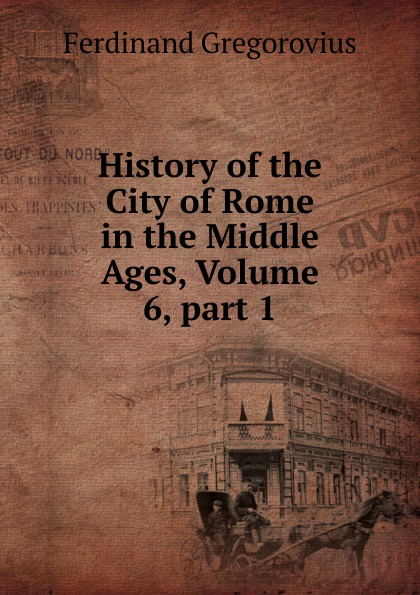 Ferdinando Gregorovius History of the City of Rome in the Middle Ages, Volume 6,.part 1 ferdinando gregorovius history of the city of rome in the middle ages volume 6 page 2