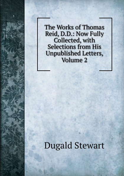 The Works of Thomas Reid, D.D.: Now Fully Collected, with Selections from His Unpublished Letters, Volume 2