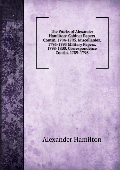 Hamilton Alexander The Works of Alexander Hamilton: Cabinet Papers Contin. 1794-1795. Miscellanies, 1794-1795 Military Papers. 1798-1800. Correspondence Contin. 1789-1795 патрис генифе политика революционного террора 1789 1794
