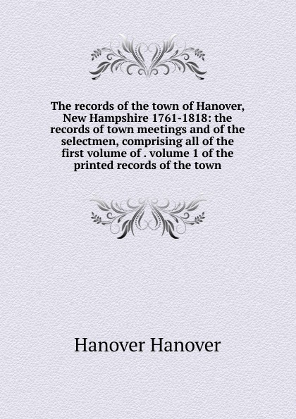 Hanover Hanover The records of the town of Hanover, New Hampshire 1761-1818: the records of town meetings and of the selectmen, comprising all of the first volume of . volume 1 of the printed records of the town hanover hanover a copy of the records of births marriages and deaths and of intentions of marriage of the town of hanover mass 1727 1857