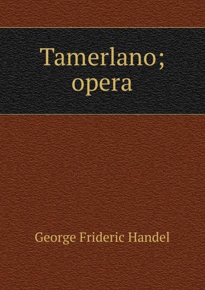 George Frideric Handel Tamerlano; opera