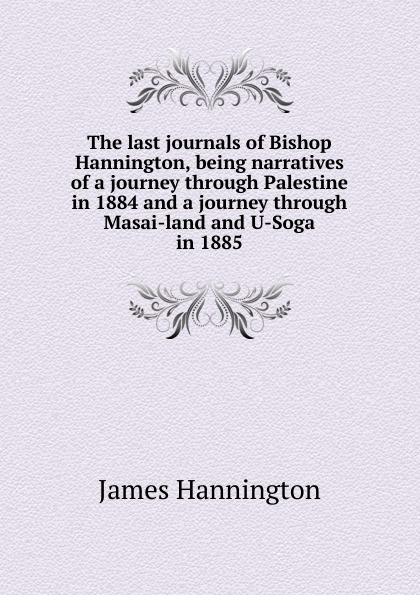 James Hannington The last journals of Bishop Hannington, being narratives of a journey through Palestine in 1884 and a journey through Masai-land and U-Soga in 1885