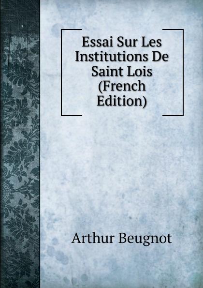 Arthur Beugnot Essai Sur Les Institutions De Saint Lois (French Edition) arthur beugnot essai sur les institutions de saint louis french edition