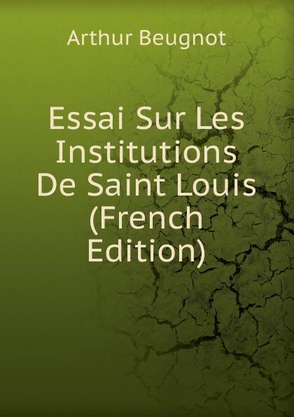 Arthur Beugnot Essai Sur Les Institutions De Saint Louis (French Edition) arthur beugnot essai sur les institutions de saint louis french edition