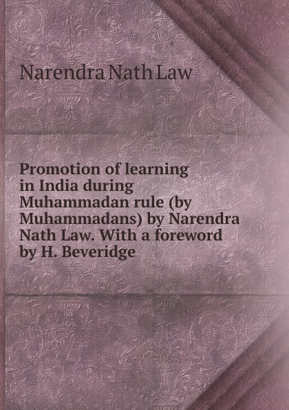 Narendra Nath Law Promotion of learning in India during Muhammadan rule (by Muhammadans) by Narendra Nath Law. With a foreword by H. Beveridge стоимость