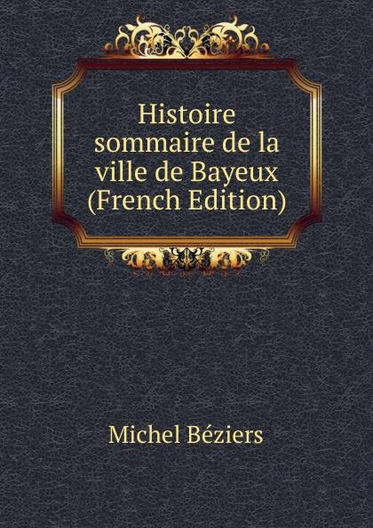 Michel Béziers Histoire sommaire de la ville de Bayeux (French Edition) edmond michel histoire de la ville de brie comte robert volume 1 french edition