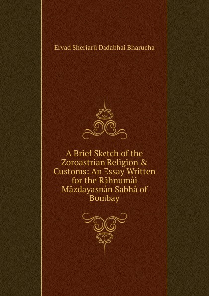 Ervad Sheriarji Dadabhai Bharucha A Brief Sketch of the Zoroastrian Religion . Customs: An Essay Written for the Rahnumai Mazdayasnan Sabha of Bombay bharucha ruzbeh n rabda