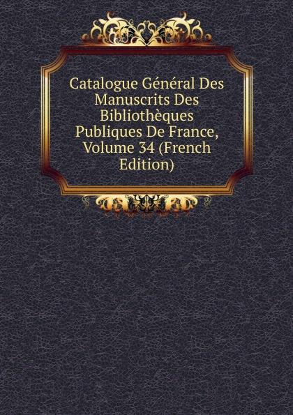 Catalogue General Des Manuscrits Des Bibliotheques Publiques De France, Volume 34 (French Edition)