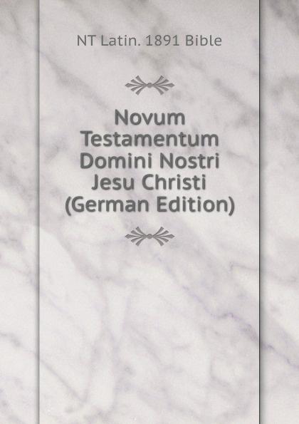 NT Latin. 1891 Bible Novum Testamentum Domini Nostri Jesu Christi (German Edition) t p platt novum testamentum domini nostri et servatoris jesu christi aethiopice
