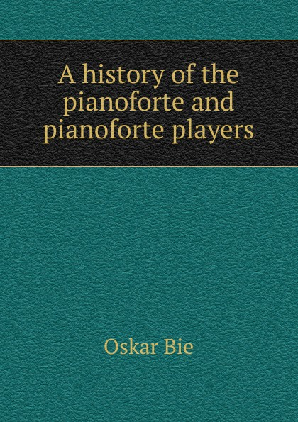 Oskar Bie A history of the pianoforte and players