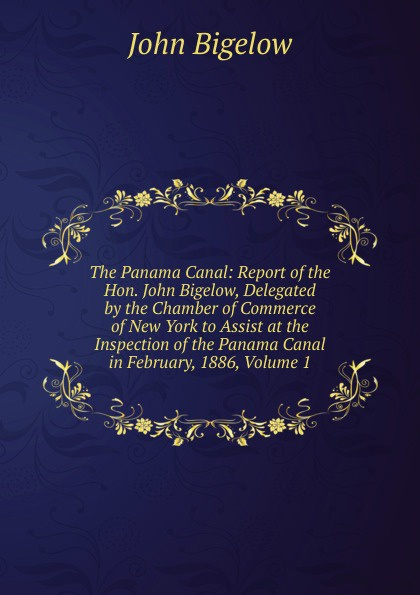 John Bigelow The Panama Canal: Report of the Hon. John Bigelow, Delegated by the Chamber of Commerce of New York to Assist at the Inspection of the Panama Canal in February, 1886, Volume 1 john bigelow the mystery of sleep