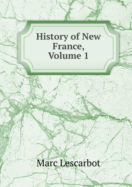 Marc Lescarbot History of New France, Volume 1