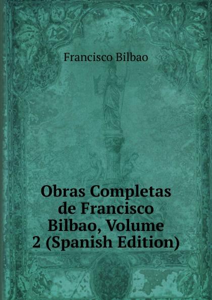 Francisco Bilbao Obras Completas de Francisco Bilbao, Volume 2 (Spanish Edition) все цены