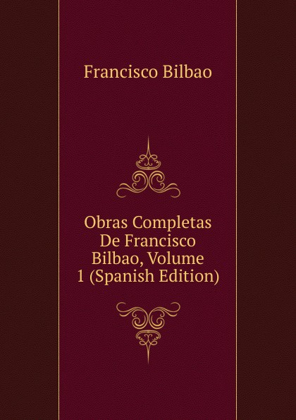 Francisco Bilbao Obras Completas De Francisco Bilbao, Volume 1 (Spanish Edition) все цены
