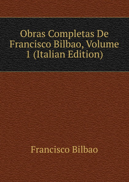 Francisco Bilbao Obras Completas De Francisco Bilbao, Volume 1 (Italian Edition) все цены