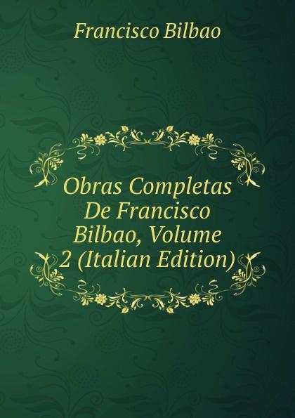 Francisco Bilbao Obras Completas De Francisco Bilbao, Volume 2 (Italian Edition) все цены