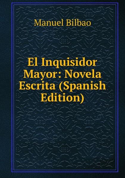 Manuel Bilbao El Inquisidor Mayor: Novela Escrita (Spanish Edition) все цены