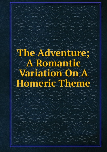 The Adventure; A Romantic Variation On A Homeric Theme r kearns variation on a theme by corelli