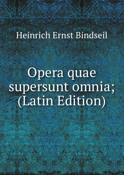 Heinrich Ernst Bindseil Opera quae supersunt omnia; (Latin Edition) klotz christian adolph tyrtaei quae supersunt omnia latin edition