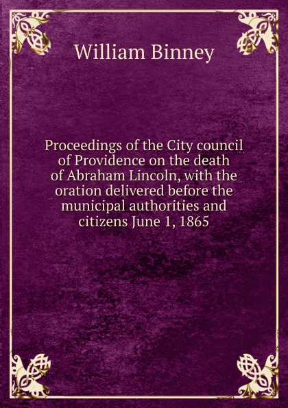 William Binney Proceedings of the City council of Providence on the death of Abraham Lincoln, with the oration delivered before the municipal authorities and citizens June 1, 1865 proceedings of the city council of boston april 17 1865 on occasion of the death of abraham lincoln president of the united states volume c 2