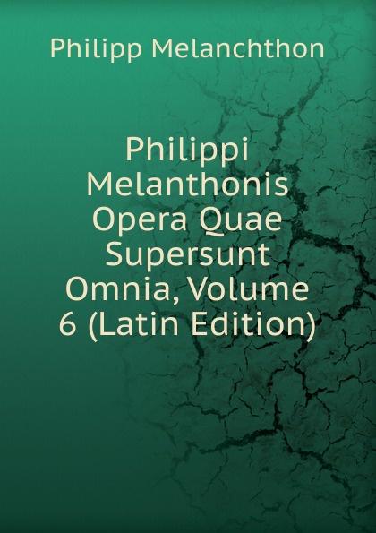 Philipp Melanchthon Philippi Melanthonis Opera Quae Supersunt Omnia, Volume 6 (Latin Edition) scotus erigena joannes opera quae supersunt omnia latin edition