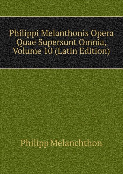 Philipp Melanchthon Philippi Melanthonis Opera Quae Supersunt Omnia, Volume 10 (Latin Edition) scotus erigena joannes opera quae supersunt omnia latin edition