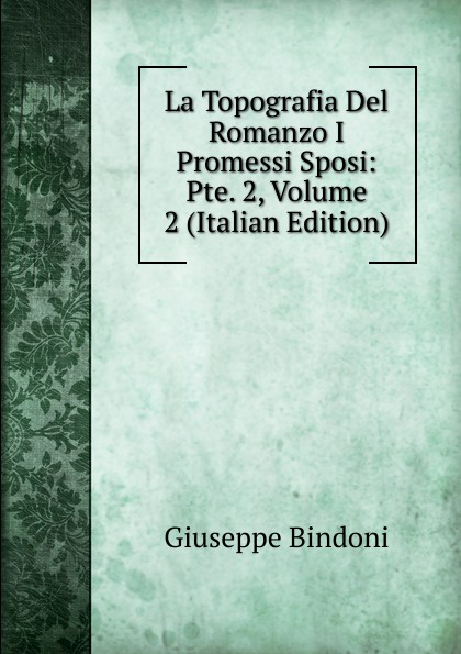 Giuseppe Bindoni La Topografia Del Romanzo I Promessi Sposi: Pte. 2, Volume 2 (Italian Edition) giuseppe bindoni la topografia del romanzo i promessi sposi pte 2 volume 2 italian edition