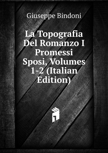 Giuseppe Bindoni La Topografia Del Romanzo I Promessi Sposi, Volumes 1-2 (Italian Edition) giuseppe bindoni la topografia del romanzo i promessi sposi pte 2 volume 2 italian edition