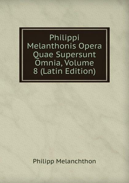 Philipp Melanchthon Philippi Melanthonis Opera Quae Supersunt Omnia, Volume 8 (Latin Edition) scotus erigena joannes opera quae supersunt omnia latin edition