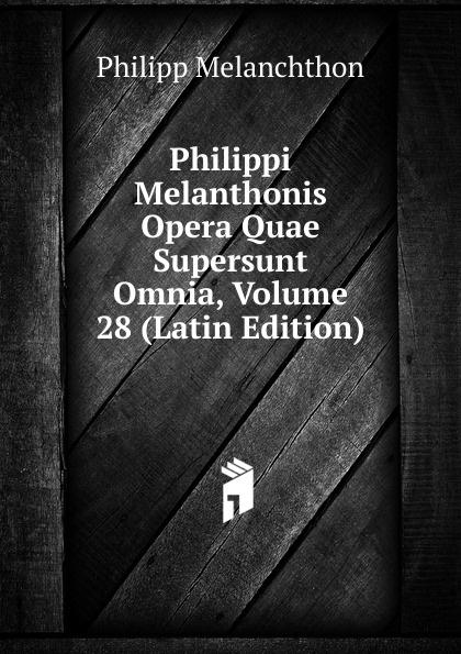 Philipp Melanchthon Philippi Melanthonis Opera Quae Supersunt Omnia, Volume 28 (Latin Edition) scotus erigena joannes opera quae supersunt omnia latin edition