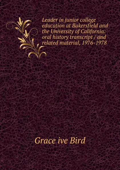 Grace ive Bird Leader in junior college education at Bakersfield and the University of California: oral history transcript / and related material, 1976-1978 j w 1923 peltason political scientist and leader in higher education 1947 1995 oral history transcript sixteenth president of the university of california chancellor at uc irvine and the university of illinois