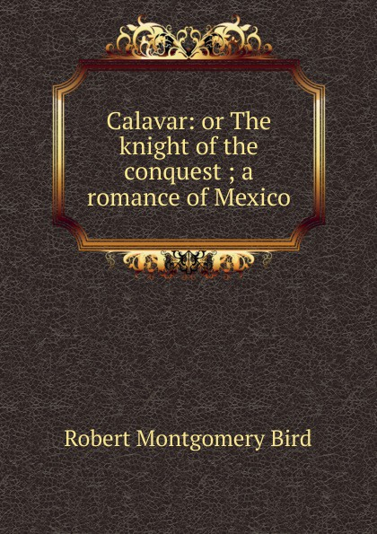Robert Montgomery Bird Calavar: or The knight of the conquest ; a romance of Mexico bird robert montgomery calavar or the knight of the conquest a romance of mexico