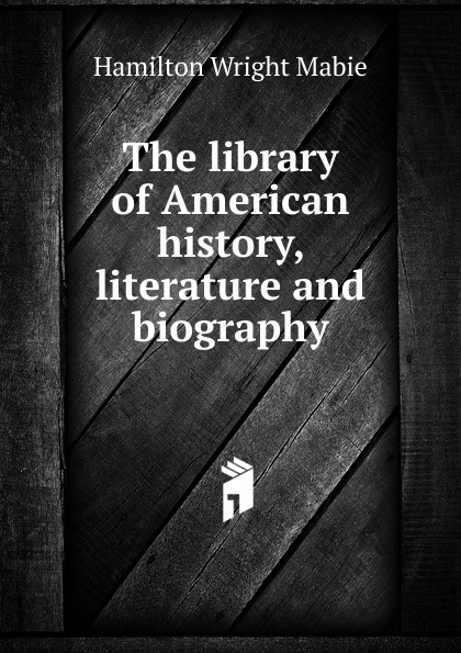 Mabie Hamilton Wright The library of American history, literature and biography